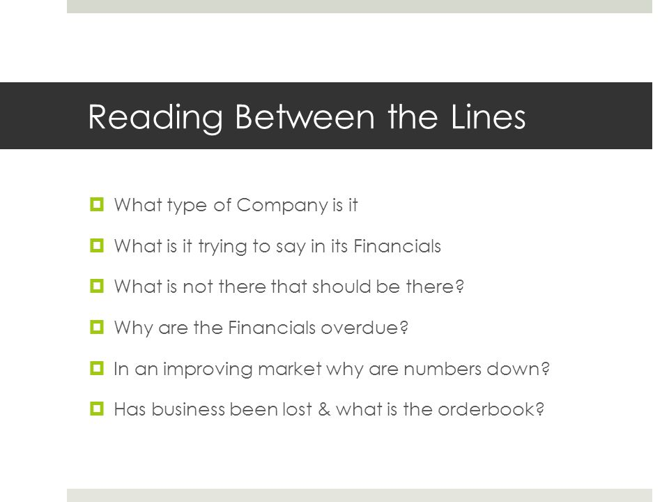 Reading Between the Lines  What type of Company is it  What is it trying to say in its Financials  What is not there that should be there?  Why ar