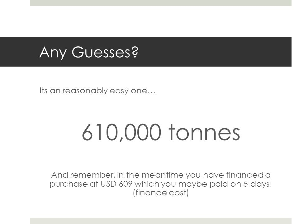 Any Guesses? Its an reasonably easy one… 610,000 tonnes And remember, in the meantime you have financed a purchase at USD 609 which you maybe paid on