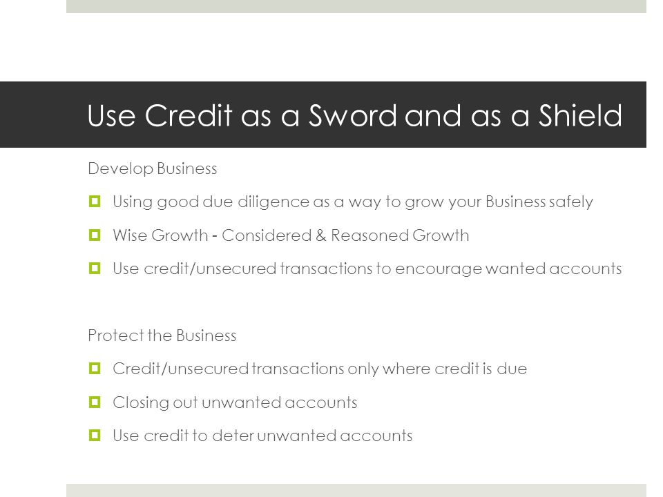 Use Credit as a Sword and as a Shield Develop Business  Using good due diligence as a way to grow your Business safely  Wise Growth - Considered & Reasoned Growth  Use credit/unsecured transactions to encourage wanted accounts Protect the Business  Credit/unsecured transactions only where credit is due  Closing out unwanted accounts  Use credit to deter unwanted accounts