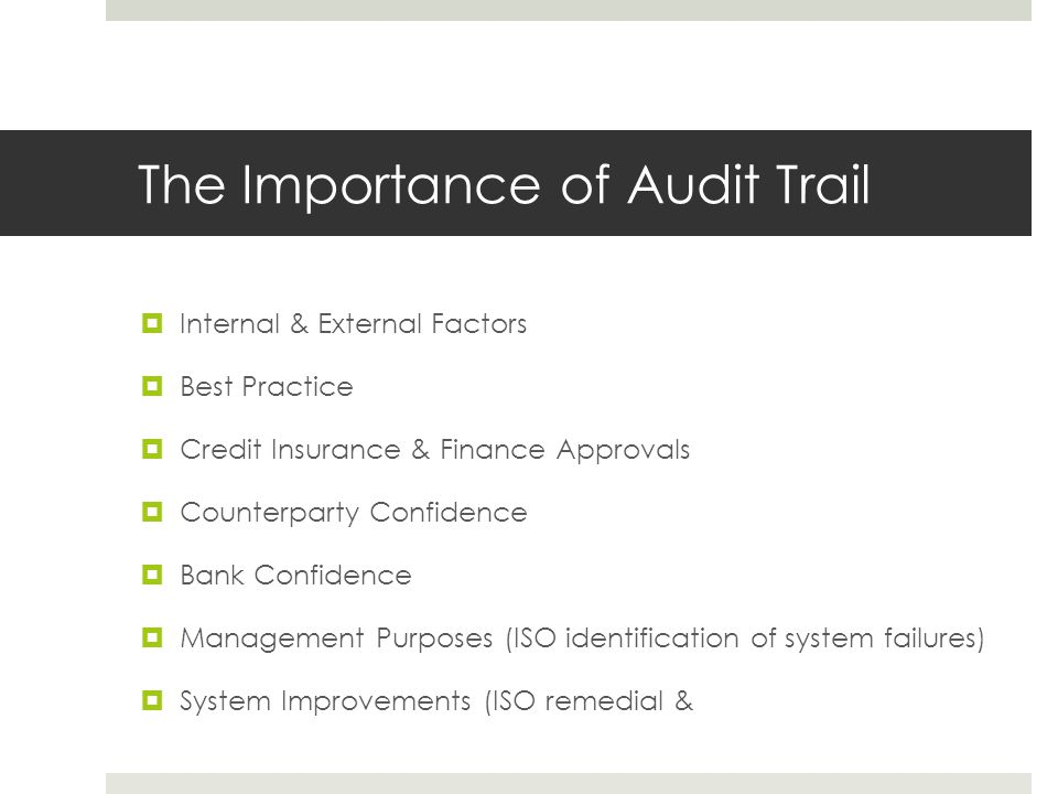 The Importance of Audit Trail  Internal & External Factors  Best Practice  Credit Insurance & Finance Approvals  Counterparty Confidence  Bank Confidence  Management Purposes (ISO identification of system failures)  System Improvements (ISO remedial &