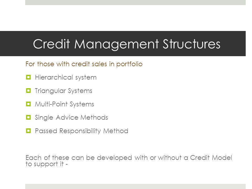 Credit Management Structures For those with credit sales in portfolio  Hierarchical system  Triangular Systems  Multi-Point Systems  Single Advice Methods  Passed Responsibility Method Each of these can be developed with or without a Credit Model to support it -