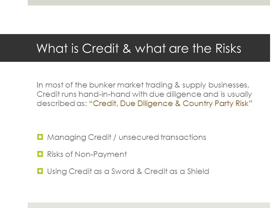 What is Credit & what are the Risks In most of the bunker market trading & supply businesses, Credit runs hand-in-hand with due diligence and is usually described as: Credit, Due Diligence & Country Party Risk  Managing Credit / unsecured transactions  Risks of Non-Payment  Using Credit as a Sword & Credit as a Shield