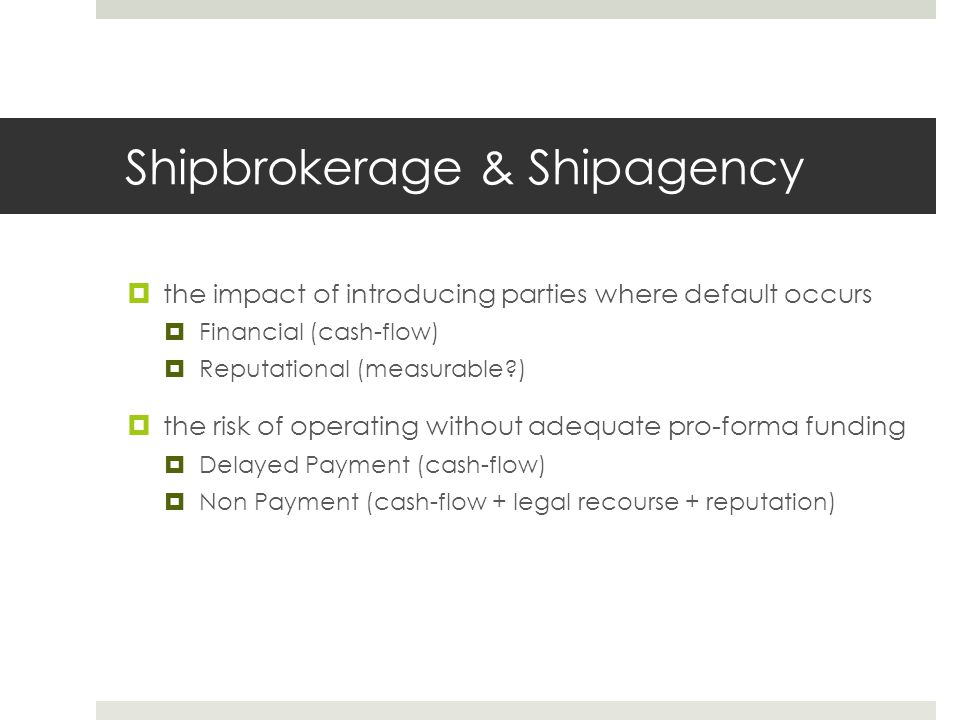 Shipbrokerage & Shipagency  the impact of introducing parties where default occurs  Financial (cash-flow)  Reputational (measurable?)  the risk of operating without adequate pro-forma funding  Delayed Payment (cash-flow)  Non Payment (cash-flow + legal recourse + reputation)