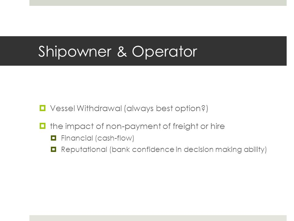 Shipowner & Operator  Vessel Withdrawal (always best option?)  the impact of non-payment of freight or hire  Financial (cash-flow)  Reputational (bank confidence in decision making ability)