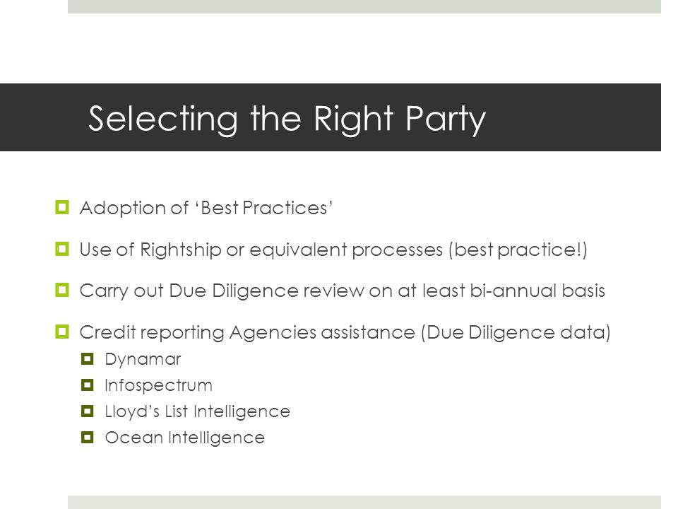 Selecting the Right Party  Adoption of 'Best Practices'  Use of Rightship or equivalent processes (best practice!)  Carry out Due Diligence review on at least bi-annual basis  Credit reporting Agencies assistance (Due Diligence data)  Dynamar  Infospectrum  Lloyd's List Intelligence  Ocean Intelligence