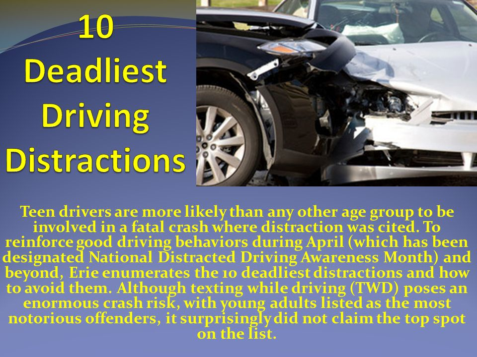 Teen drivers are more likely than any other age group to be involved in a fatal crash where distraction was cited.