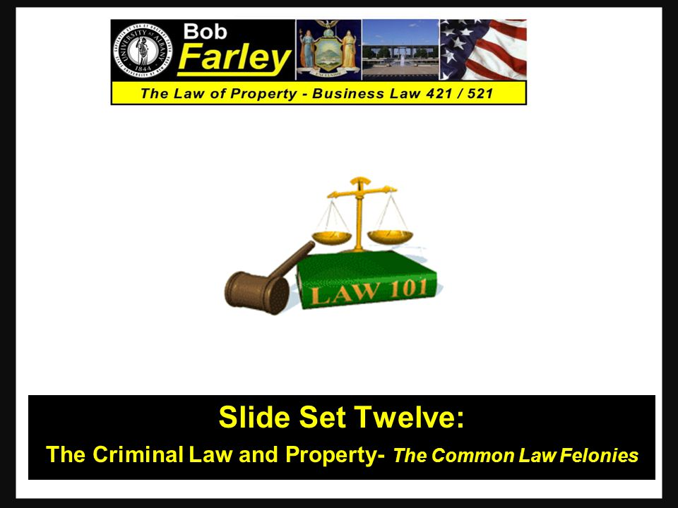 Slide Set Twelve: The Criminal Law and Property- The Common Law Felonies 1