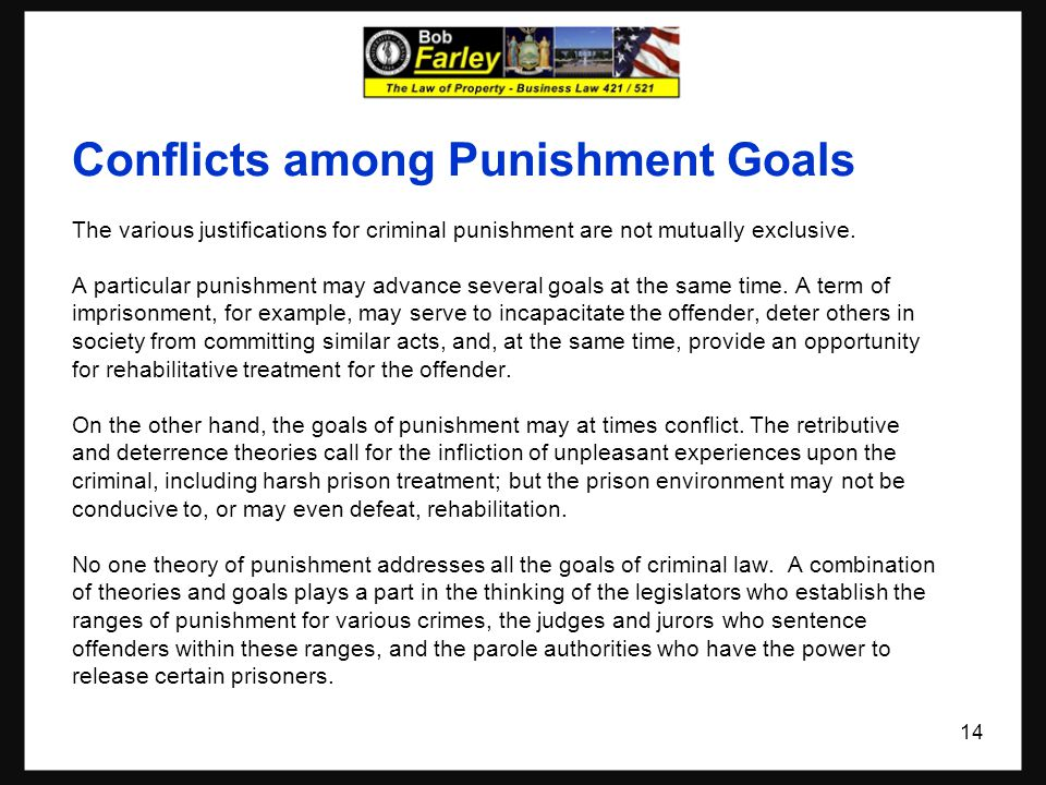 Conflicts among Punishment Goals The various justifications for criminal punishment are not mutually exclusive. A particular punishment may advance se