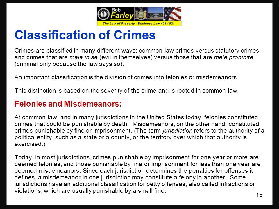 Classification of Crimes Crimes are classified in many different ways: common law crimes versus statutory crimes, and crimes that are mala in se (evil in themselves) versus those that are mala prohibita (criminal only because the law says so).