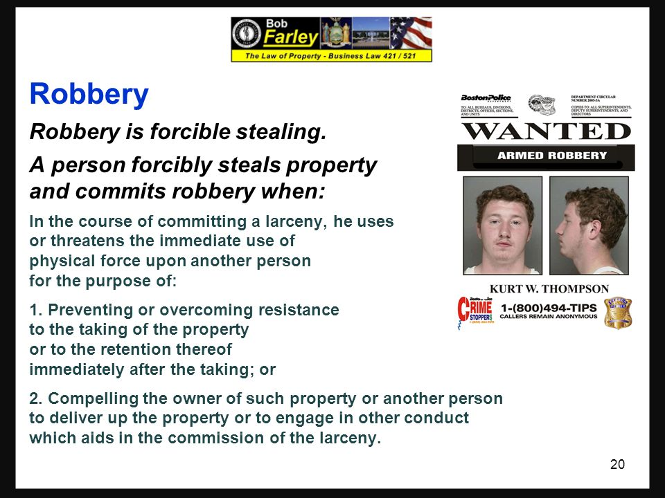 Robbery Robbery is forcible stealing. A person forcibly steals property and commits robbery when: In the course of committing a larceny, he uses or th