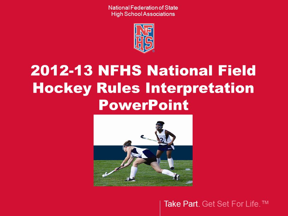 Take Part. Get Set For Life.™ National Federation of State High School Associations 2012-13 NFHS National Field Hockey Rules Interpretation PowerPoint
