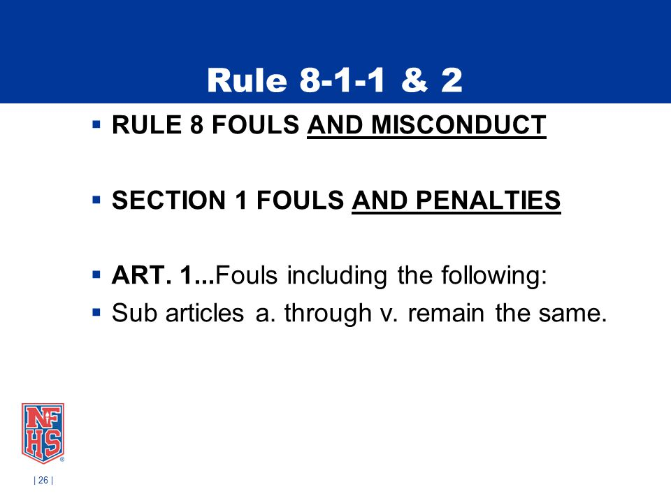 Rule 8-1-1 & 2  RULE 8 FOULS AND MISCONDUCT  SECTION 1 FOULS AND PENALTIES  ART. 1...Fouls including the following:  Sub articles a. through v. re