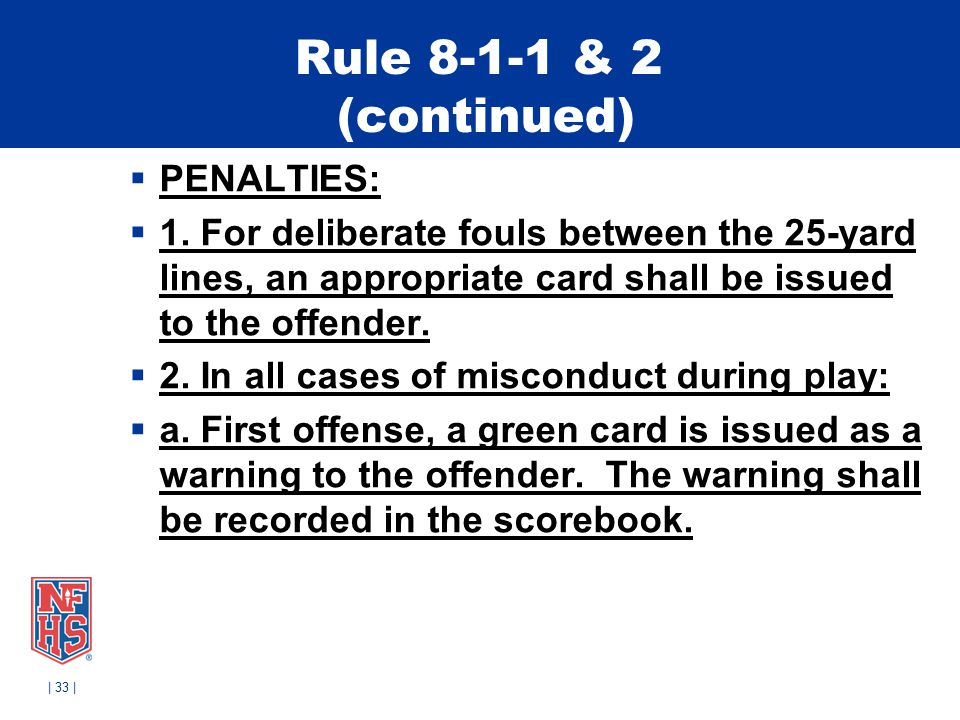 Rule 8-1-1 & 2 (continued)  PENALTIES:  1. For deliberate fouls between the 25-yard lines, an appropriate card shall be issued to the offender.  2.