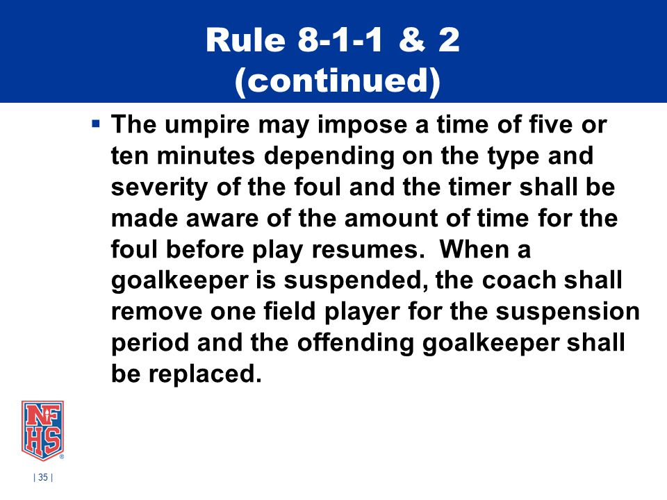 Rule 8-1-1 & 2 (continued)  The umpire may impose a time of five or ten minutes depending on the type and severity of the foul and the timer shall be made aware of the amount of time for the foul before play resumes.