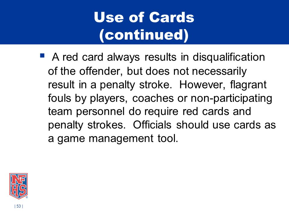Use of Cards (continued)  A red card always results in disqualification of the offender, but does not necessarily result in a penalty stroke. However