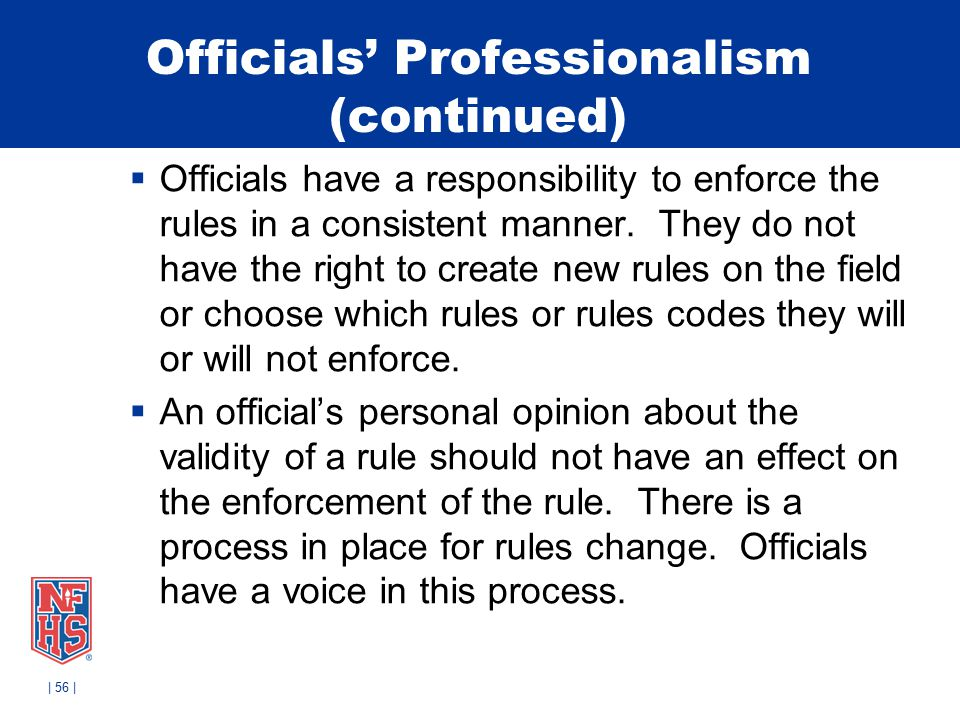 Officials' Professionalism (continued)  Officials have a responsibility to enforce the rules in a consistent manner.