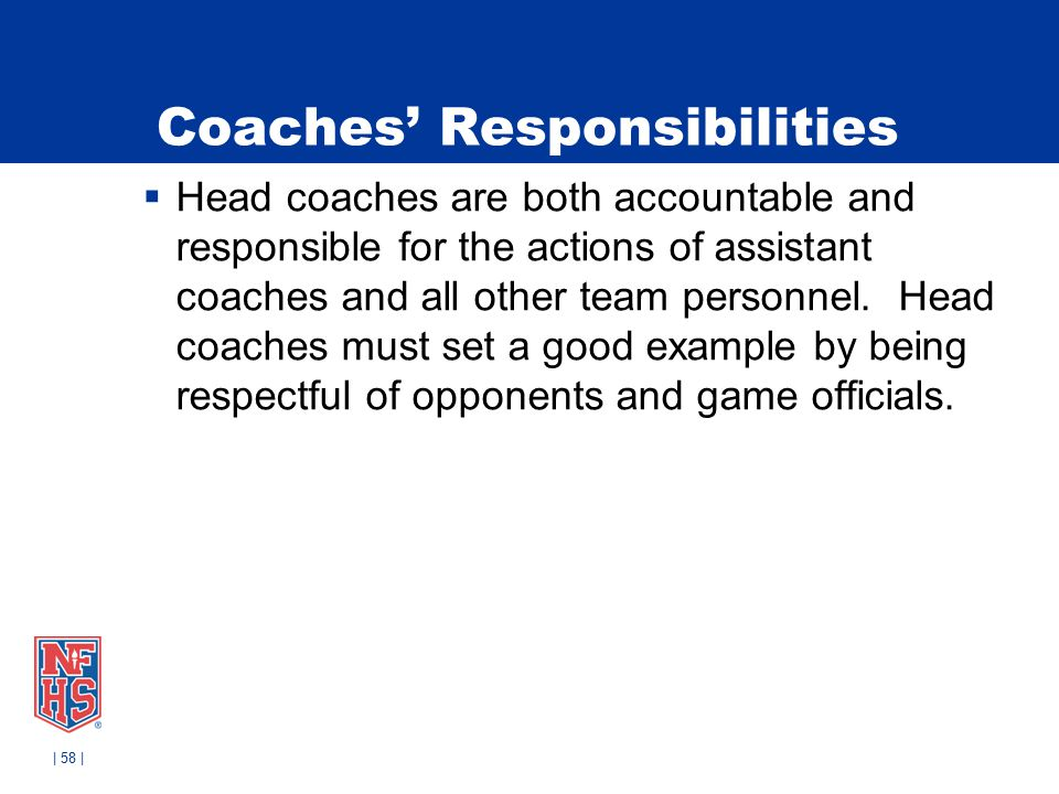 Coaches' Responsibilities  Head coaches are both accountable and responsible for the actions of assistant coaches and all other team personnel.