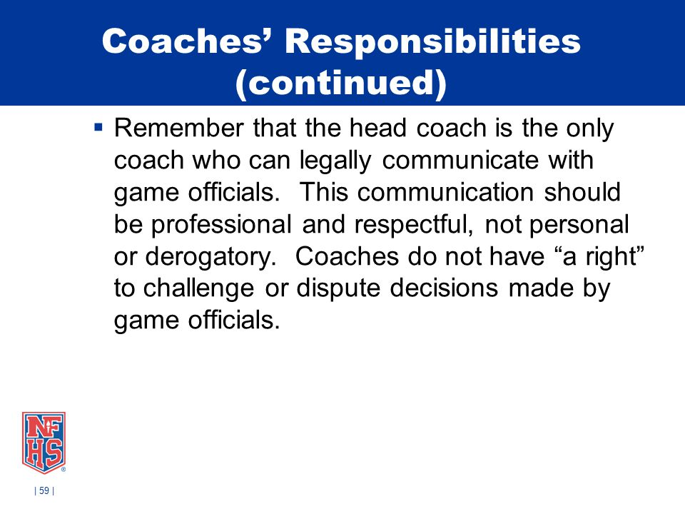 Coaches' Responsibilities (continued)  Remember that the head coach is the only coach who can legally communicate with game officials.