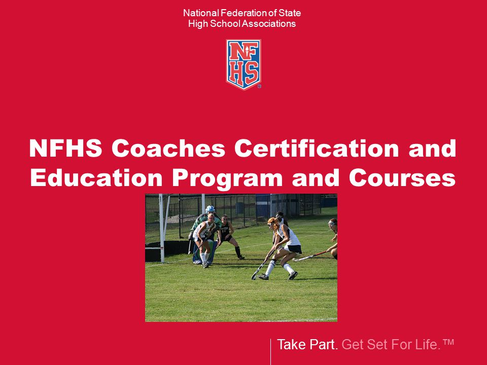 Take Part. Get Set For Life.™ National Federation of State High School Associations NFHS Coaches Certification and Education Program and Courses