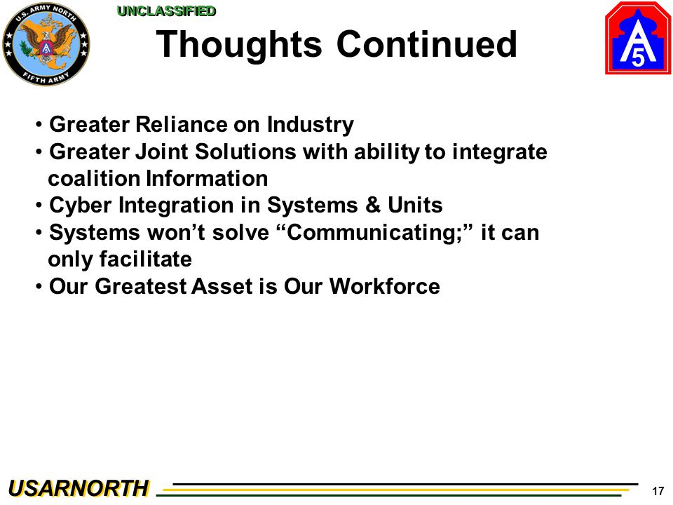 5 USARNORTH UNCLASSIFIED 17 Thoughts Continued Greater Reliance on Industry Greater Joint Solutions with ability to integrate coalition Information Cyber Integration in Systems & Units Systems won't solve Communicating; it can only facilitate Our Greatest Asset is Our Workforce