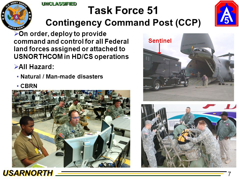 5 USARNORTH UNCLASSIFIED 7 Task Force 51 Contingency Command Post (CCP)  On order, deploy to provide command and control for all Federal land forces assigned or attached to USNORTHCOM in HD/CS operations  All Hazard: Natural / Man-made disasters CBRN Sentinel