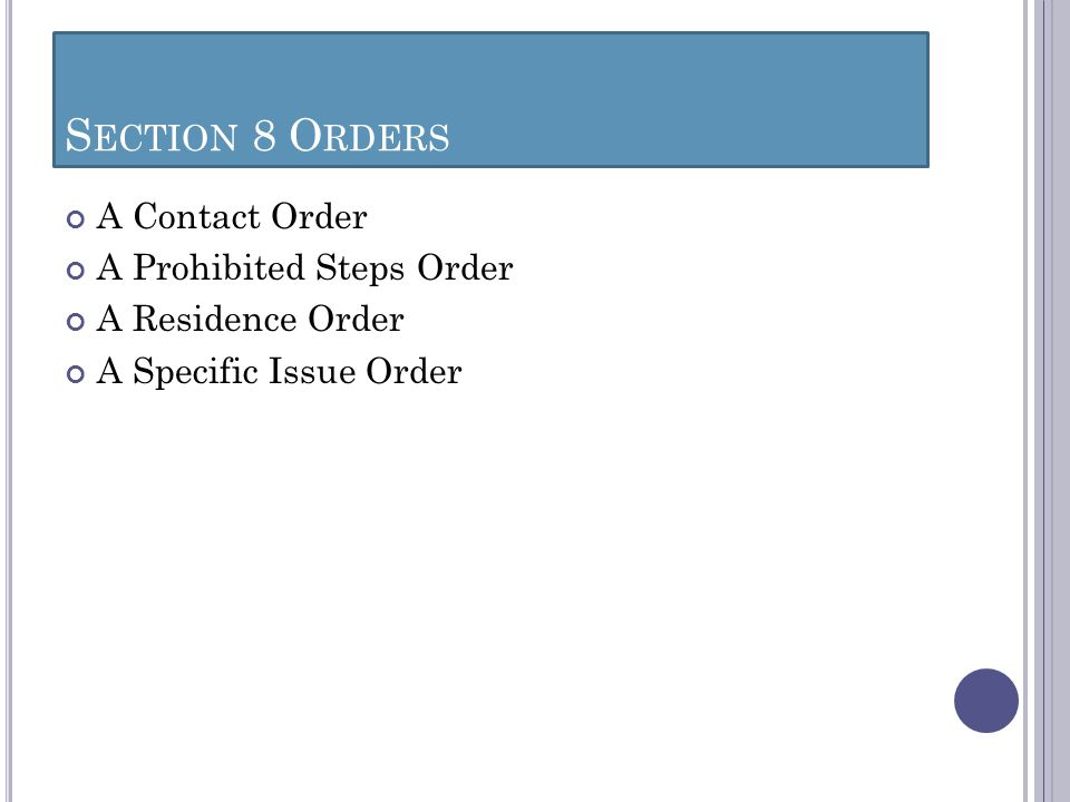 S ECTION 8 O RDERS A Contact Order A Prohibited Steps Order A Residence Order A Specific Issue Order