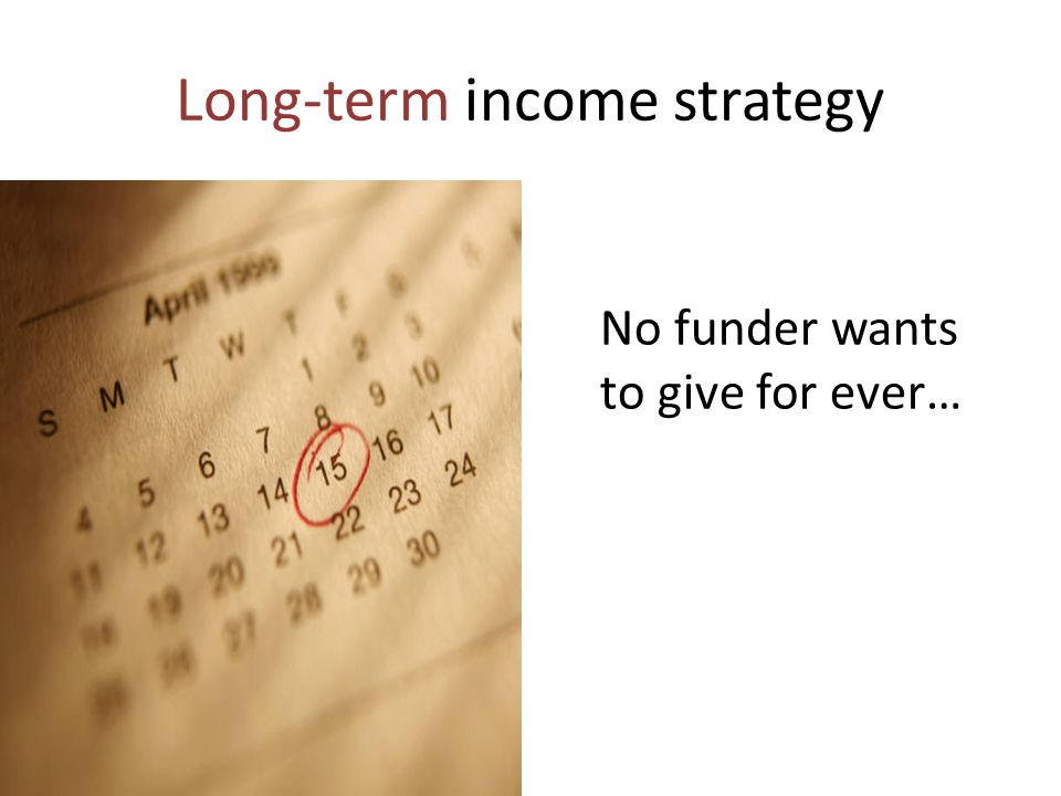 Long-term income strategy No funder wants to give for ever…