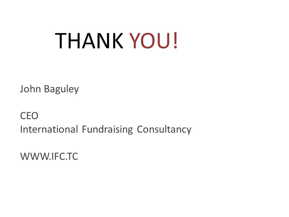 THANK YOU! John Baguley CEO International Fundraising Consultancy WWW.IFC.TC