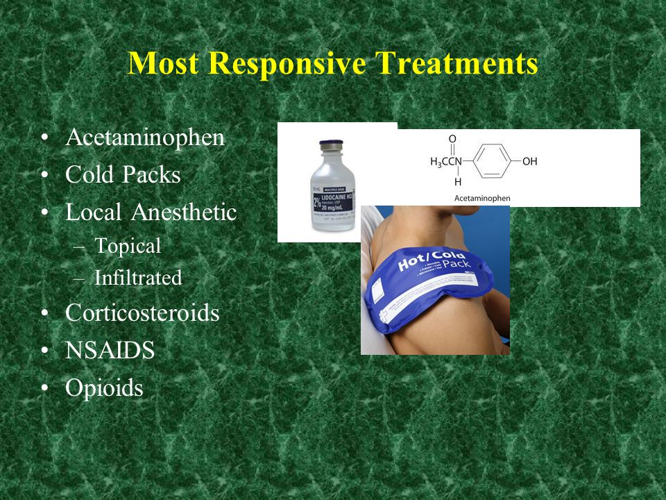 Most Responsive Treatments Acetaminophen Cold Packs Local Anesthetic –Topical –Infiltrated Corticosteroids NSAIDS Opioids