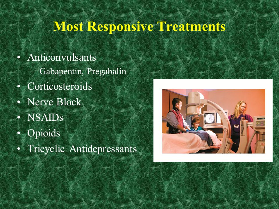 Most Responsive Treatments Anticonvulsants –Gabapentin, Pregabalin Corticosteroids Nerve Block NSAIDs Opioids Tricyclic Antidepressants