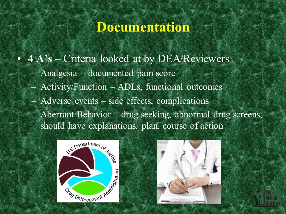 Documentation 4 A's – Criteria looked at by DEA/Reviewers –Analgesia – documented pain score –Activity/Function – ADLs, functional outcomes –Adverse events – side effects, complications –Aberrant Behavior – drug seeking, abnormal drug screens, should have explanations, plan, course of action