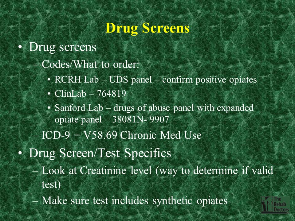 Drug Screens Drug screens –Codes/What to order: RCRH Lab – UDS panel – confirm positive opiates ClinLab – 764819 Sanford Lab – drugs of abuse panel with expanded opiate panel – 38081N- 9907 –ICD-9 = V58.69 Chronic Med Use Drug Screen/Test Specifics –Look at Creatinine level (way to determine if valid test) –Make sure test includes synthetic opiates