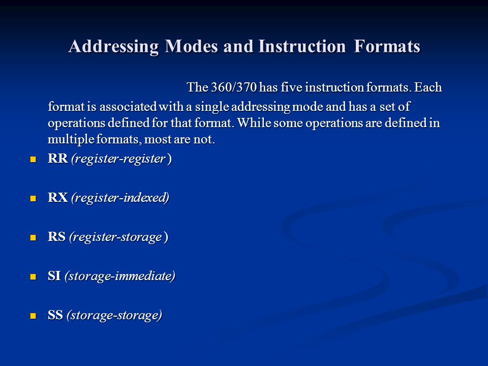 Addressing Modes and Instruction Formats The 360/370 has five instruction formats. Each format is associated with a single addressing mode and has a s
