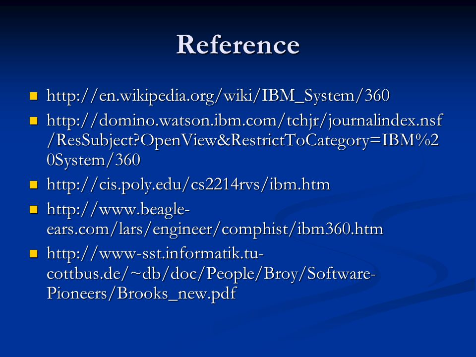 Reference http://en.wikipedia.org/wiki/IBM_System/360 http://en.wikipedia.org/wiki/IBM_System/360 http://domino.watson.ibm.com/tchjr/journalindex.nsf /ResSubject OpenView&RestrictToCategory=IBM%2 0System/360 http://domino.watson.ibm.com/tchjr/journalindex.nsf /ResSubject OpenView&RestrictToCategory=IBM%2 0System/360 http://cis.poly.edu/cs2214rvs/ibm.htm http://cis.poly.edu/cs2214rvs/ibm.htm http://www.beagle- ears.com/lars/engineer/comphist/ibm360.htm http://www.beagle- ears.com/lars/engineer/comphist/ibm360.htm http://www-sst.informatik.tu- cottbus.de/~db/doc/People/Broy/Software- Pioneers/Brooks_new.pdf http://www-sst.informatik.tu- cottbus.de/~db/doc/People/Broy/Software- Pioneers/Brooks_new.pdf