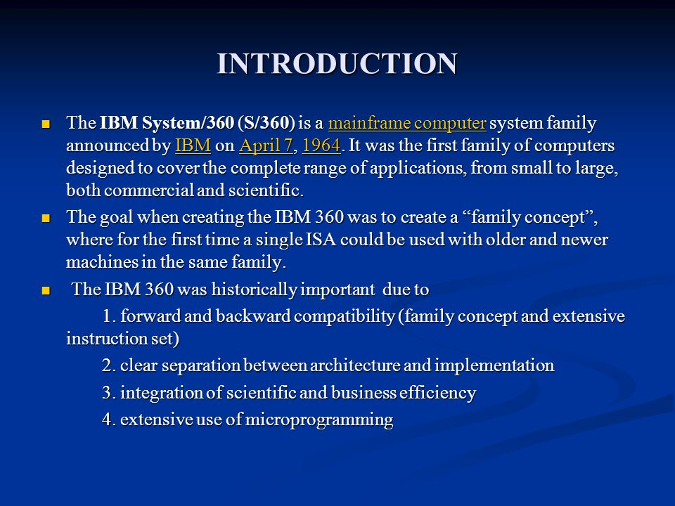 INTRODUCTION The IBM System/360 (S/360) is a mainframe computer system family announced by IBM on April 7, 1964. It was the first family of computers
