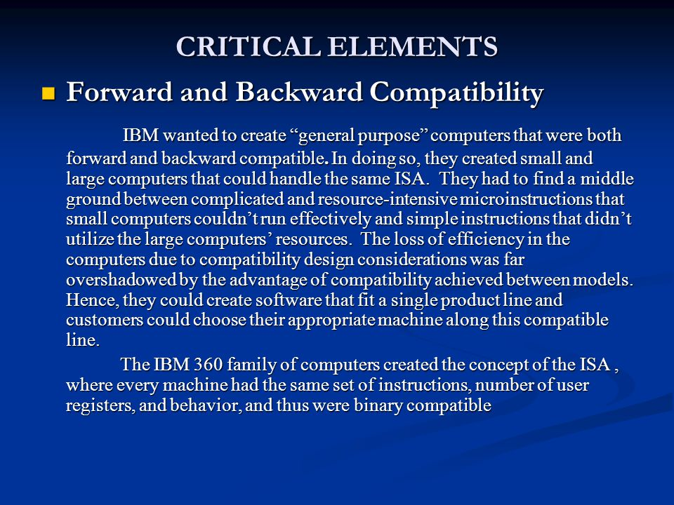 "CRITICAL ELEMENTS Forward and Backward Compatibility Forward and Backward Compatibility IBM wanted to create ""general purpose"" computers that were bot"