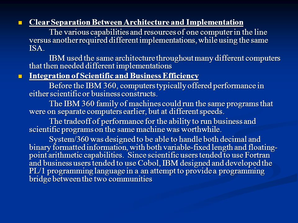 Clear Separation Between Architecture and Implementation Clear Separation Between Architecture and Implementation The various capabilities and resources of one computer in the line versus another required different implementations, while using the same ISA.