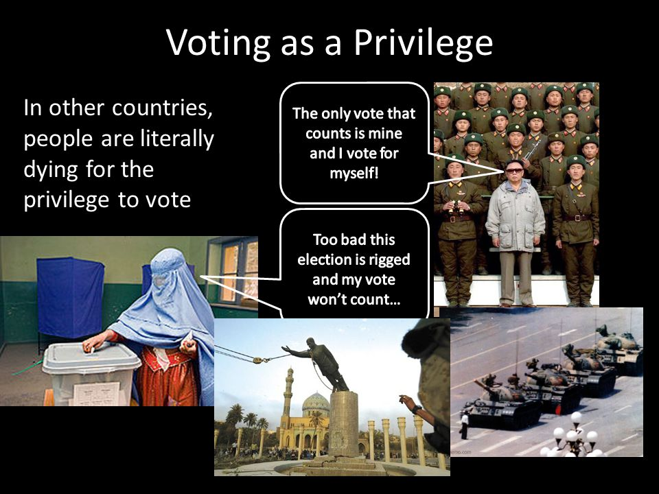 Voting as a Privilege In other countries, people are literally dying for the privilege to vote
