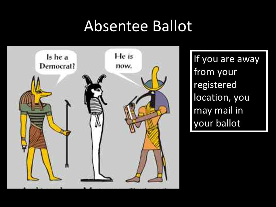 Absentee Ballot If you are away from your registered location, you may mail in your ballot