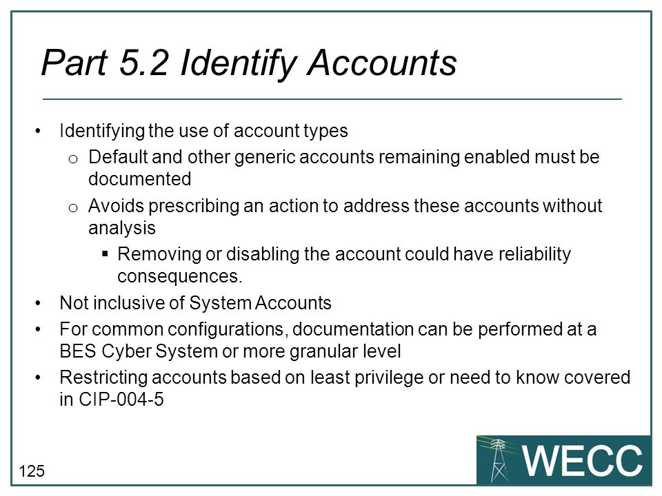 125 Identifying the use of account types o Default and other generic accounts remaining enabled must be documented o Avoids prescribing an action to a