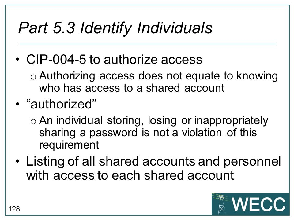 "128 CIP-004-5 to authorize access o Authorizing access does not equate to knowing who has access to a shared account ""authorized"" o An individual stor"