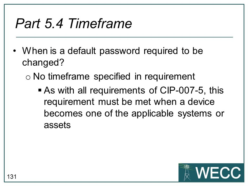 131 When is a default password required to be changed? o No timeframe specified in requirement  As with all requirements of CIP-007-5, this requireme