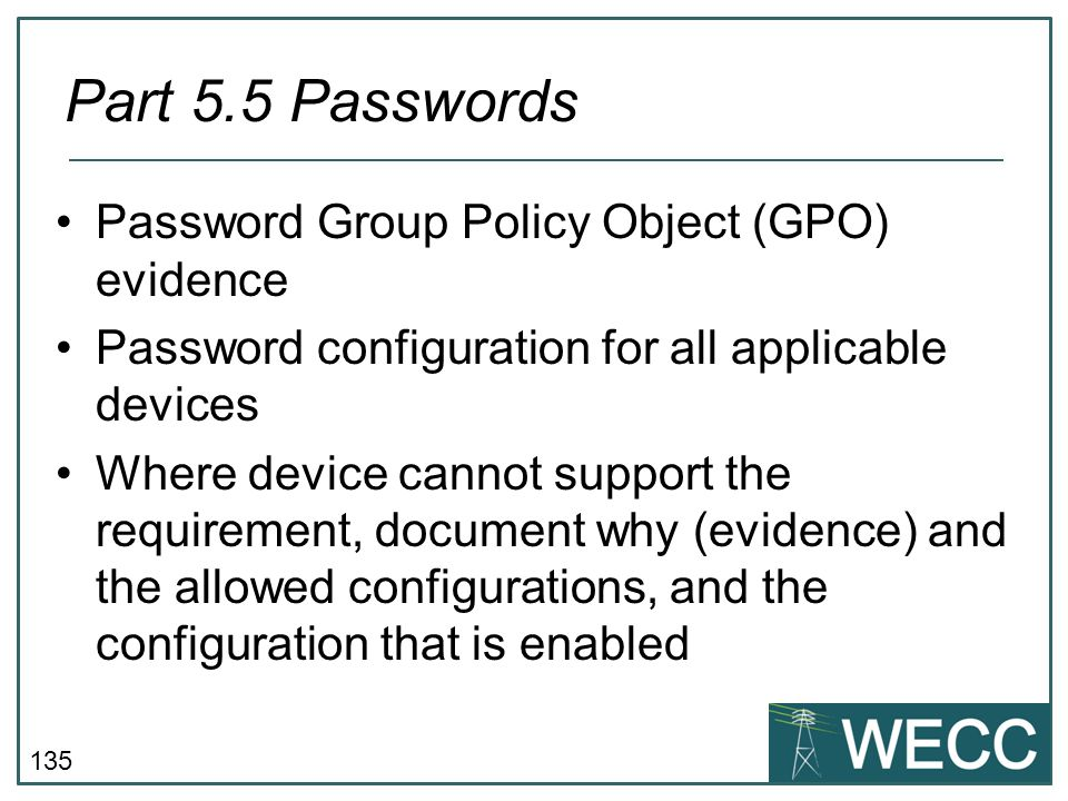 135 Password Group Policy Object (GPO) evidence Password configuration for all applicable devices Where device cannot support the requirement, documen