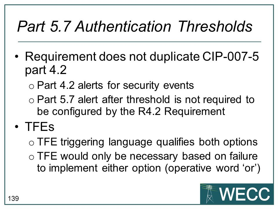 139 Requirement does not duplicate CIP-007-5 part 4.2 o Part 4.2 alerts for security events o Part 5.7 alert after threshold is not required to be con