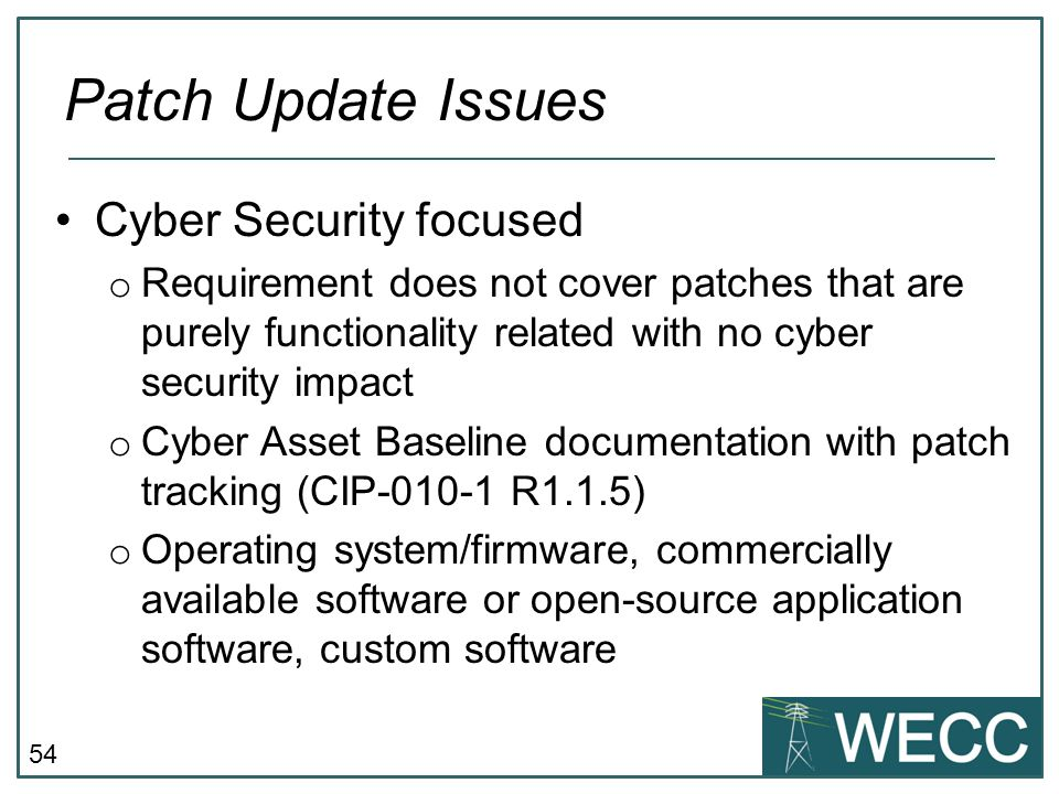 54 Cyber Security focused o Requirement does not cover patches that are purely functionality related with no cyber security impact o Cyber Asset Basel