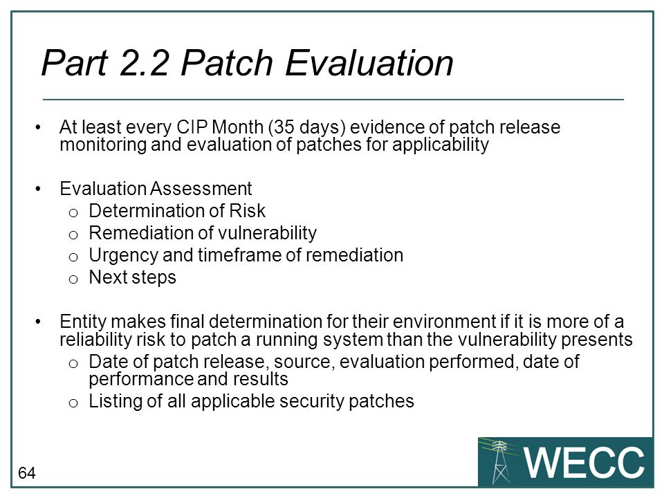 64 At least every CIP Month (35 days) evidence of patch release monitoring and evaluation of patches for applicability Evaluation Assessment o Determi