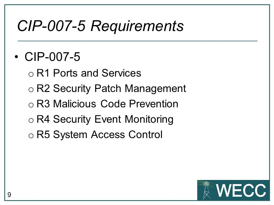 9 CIP-007-5 o R1 Ports and Services o R2 Security Patch Management o R3 Malicious Code Prevention o R4 Security Event Monitoring o R5 System Access Co