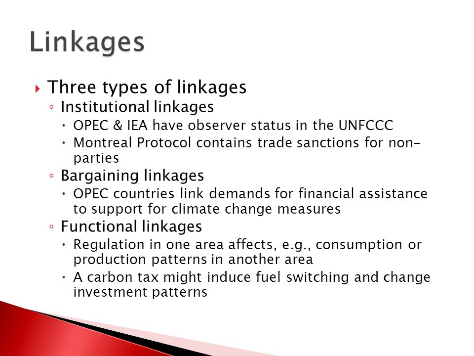  Three types of linkages ◦ Institutional linkages  OPEC & IEA have observer status in the UNFCCC  Montreal Protocol contains trade sanctions for non- parties ◦ Bargaining linkages  OPEC countries link demands for financial assistance to support for climate change measures ◦ Functional linkages  Regulation in one area affects, e.g., consumption or production patterns in another area  A carbon tax might induce fuel switching and change investment patterns
