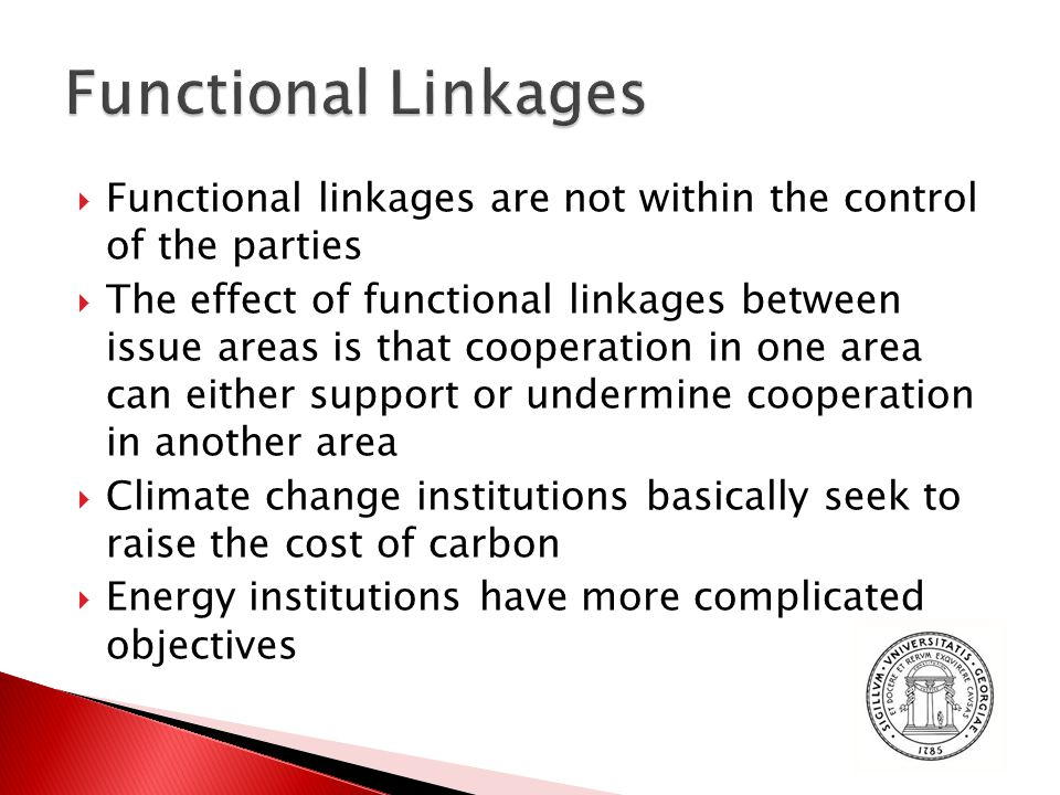  Functional linkages are not within the control of the parties  The effect of functional linkages between issue areas is that cooperation in one area can either support or undermine cooperation in another area  Climate change institutions basically seek to raise the cost of carbon  Energy institutions have more complicated objectives