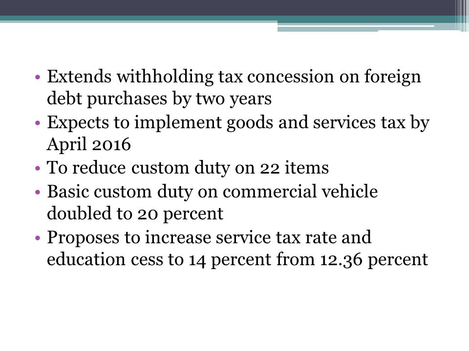Extends withholding tax concession on foreign debt purchases by two years Expects to implement goods and services tax by April 2016 To reduce custom duty on 22 items Basic custom duty on commercial vehicle doubled to 20 percent Proposes to increase service tax rate and education cess to 14 percent from 12.36 percent